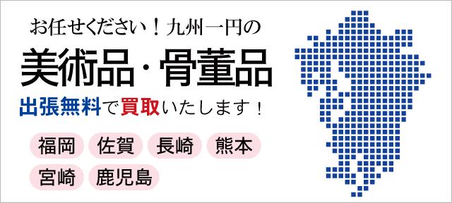 福岡・佐賀・長崎・熊本・宮崎・鹿児島の美術品・骨董品
